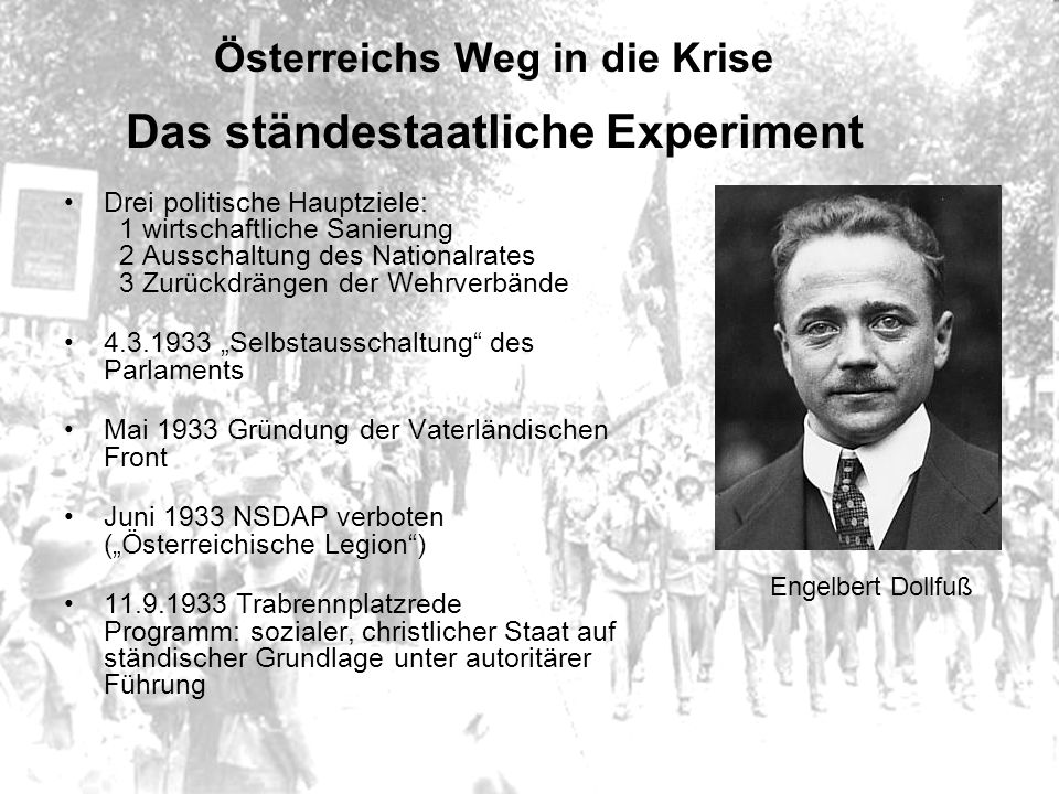Österreichs Weg in die Krise Das ständestaatliche Experiment Drei politische Hauptziele: 1 wirtschaftliche Sanierung 2 Ausschaltung des Nationalrates