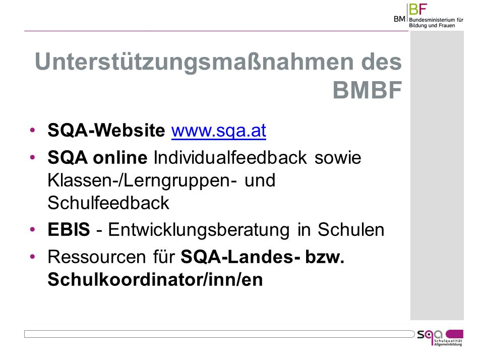 Unterstützungsmaßnahmen des BMBF SQA-Website www.sqa.atwww.sqa.at SQA online Individualfeedback sowie Klassen-/Lerngruppen- und Schulfeedback EBIS - Entwicklungsberatung in Schulen Ressourcen für SQA-Landes- bzw.