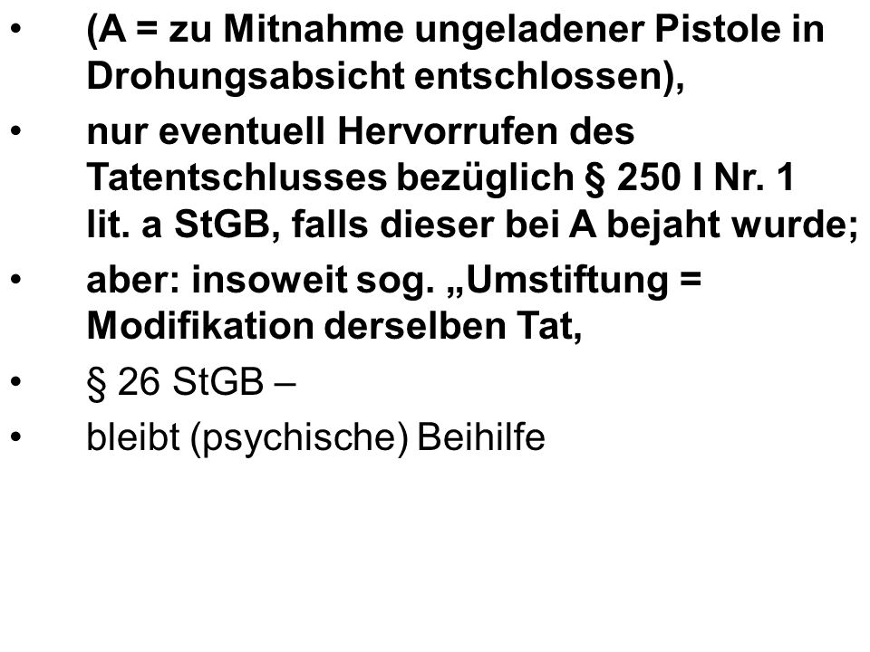 (A = zu Mitnahme ungeladener Pistole in Drohungsabsicht entschlossen), nur eventuell Hervorrufen des Tatentschlusses bezüglich § 250 I Nr.