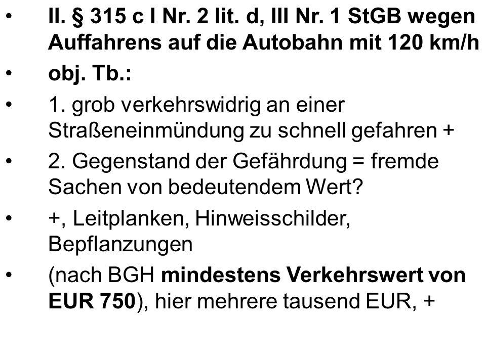 II. § 315 c I Nr. 2 lit. d, III Nr. 1 StGB wegen Auffahrens auf die Autobahn mit 120 km/h obj.