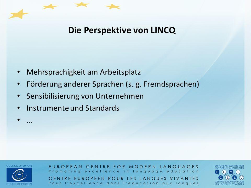 Die Perspektive von LINCQ Mehrsprachigkeit am Arbeitsplatz Förderung anderer Sprachen (s. g. Fremdsprachen) Sensibilisierung von Unternehmen Instrumen