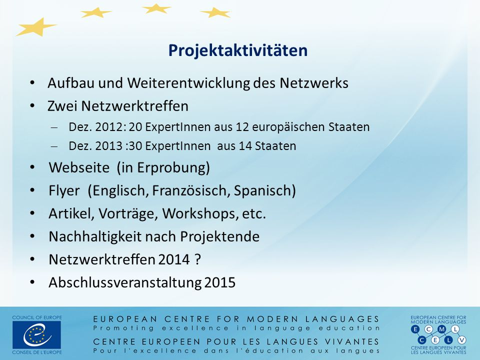 Projektaktivitäten Aufbau und Weiterentwicklung des Netzwerks Zwei Netzwerktreffen  Dez. 2012: 20 ExpertInnen aus 12 europäischen Staaten  Dez. 2013