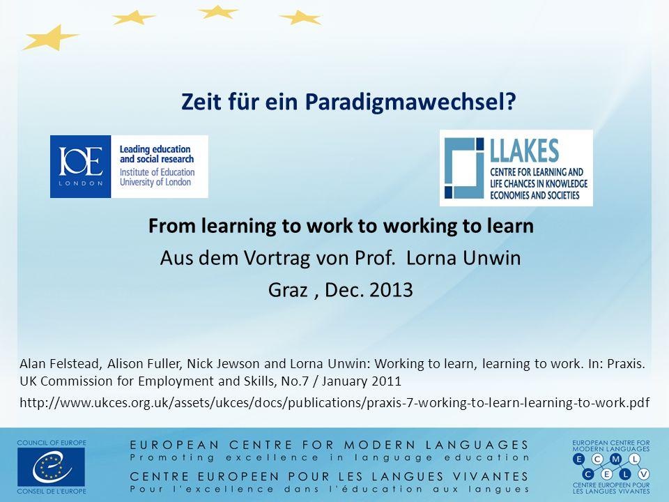 Zeit für ein Paradigmawechsel? From learning to work to working to learn Aus dem Vortrag von Prof. Lorna Unwin Graz, Dec. 2013 Alan Felstead, Alison F