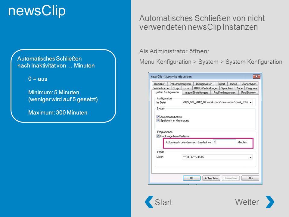 newsClip Automatisches Schließen von nicht verwendeten newsClip Instanzen Als Administrator öffnen: Menü Konfiguration > System > System Konfiguration Automatisches Schließen nach Inaktivität von … Minuten 0 = aus Minimum: 5 Minuten (weniger wird auf 5 gesetzt) Maximum: 300 Minuten Start Weiter
