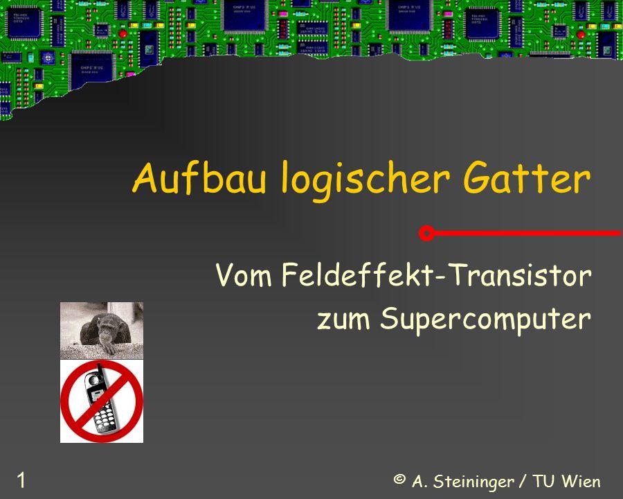 © A. Steininger / TU Wien 1 Aufbau logischer Gatter Vom Feldeffekt-Transistor zum Supercomputer