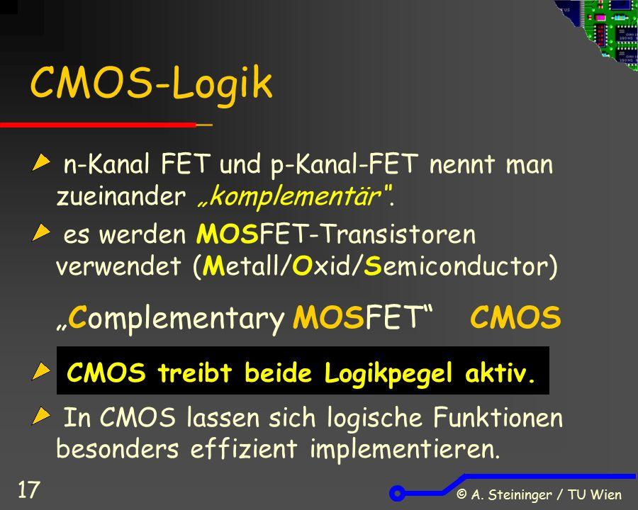 """© A. Steininger / TU Wien 17 CMOS-Logik n-Kanal FET und p-Kanal-FET nennt man zueinander """"komplementär"""". es werden MOSFET-Transistoren verwendet (Meta"""