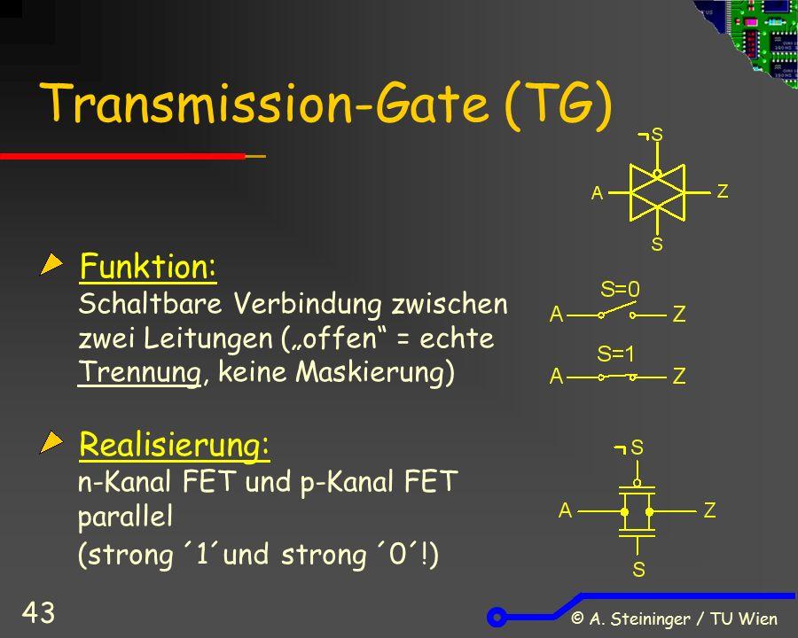 """© A. Steininger / TU Wien 43 Transmission-Gate (TG) Funktion: Schaltbare Verbindung zwischen zwei Leitungen (""""offen"""" = echte Trennung, keine Maskierun"""
