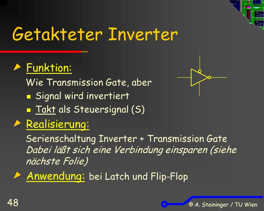 © A. Steininger / TU Wien 48 Getakteter Inverter Funktion: Wie Transmission Gate, aber Signal wird invertiert Takt als Steuersignal (S) Realisierung: