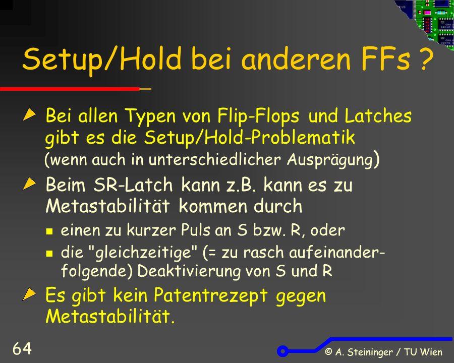 © A. Steininger / TU Wien 64 Setup/Hold bei anderen FFs ? Bei allen Typen von Flip-Flops und Latches gibt es die Setup/Hold-Problematik (wenn auch in