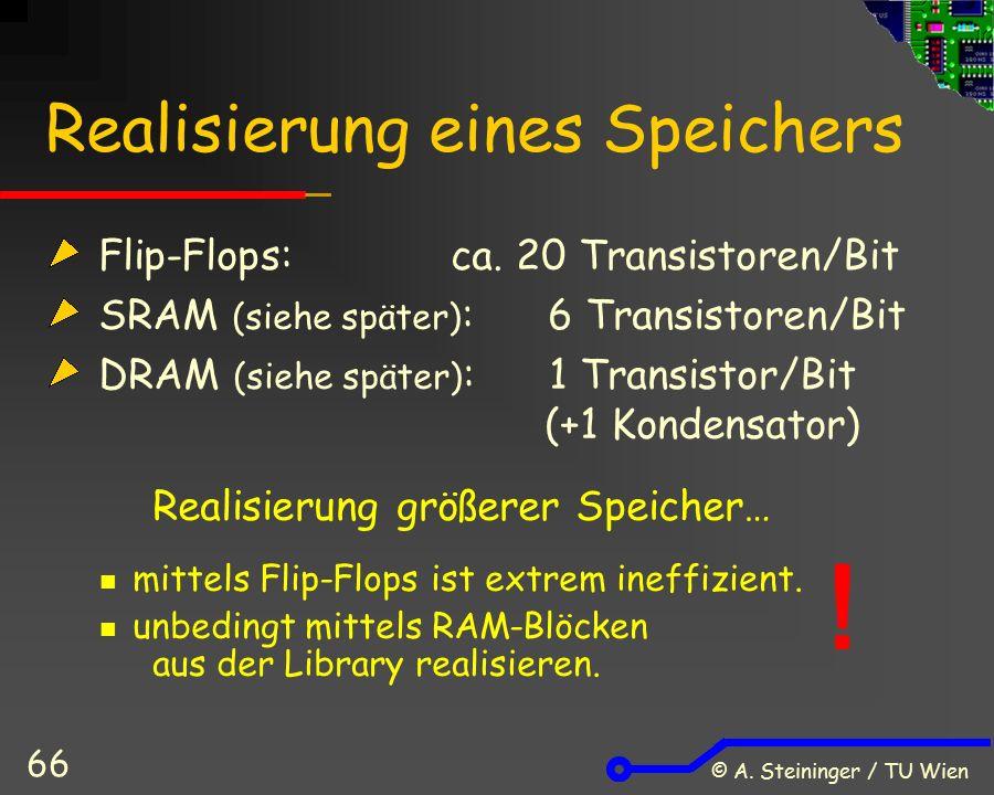© A. Steininger / TU Wien 66 Realisierung eines Speichers Flip-Flops: ca. 20 Transistoren/Bit SRAM (siehe später) : 6 Transistoren/Bit DRAM (siehe spä