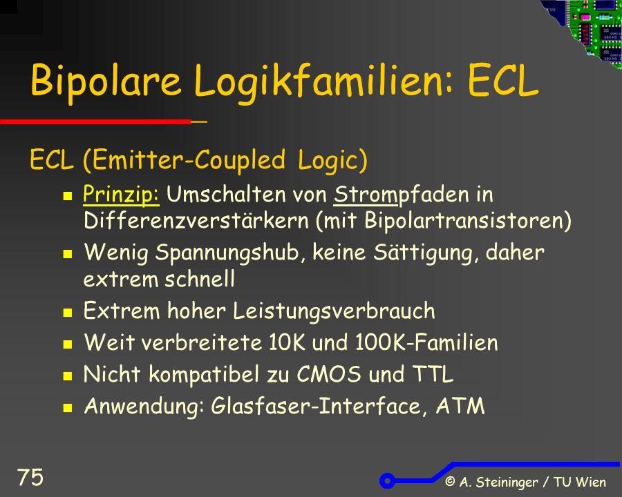 © A. Steininger / TU Wien 75 Bipolare Logikfamilien: ECL ECL (Emitter-Coupled Logic) Prinzip: Umschalten von Strompfaden in Differenzverstärkern (mit