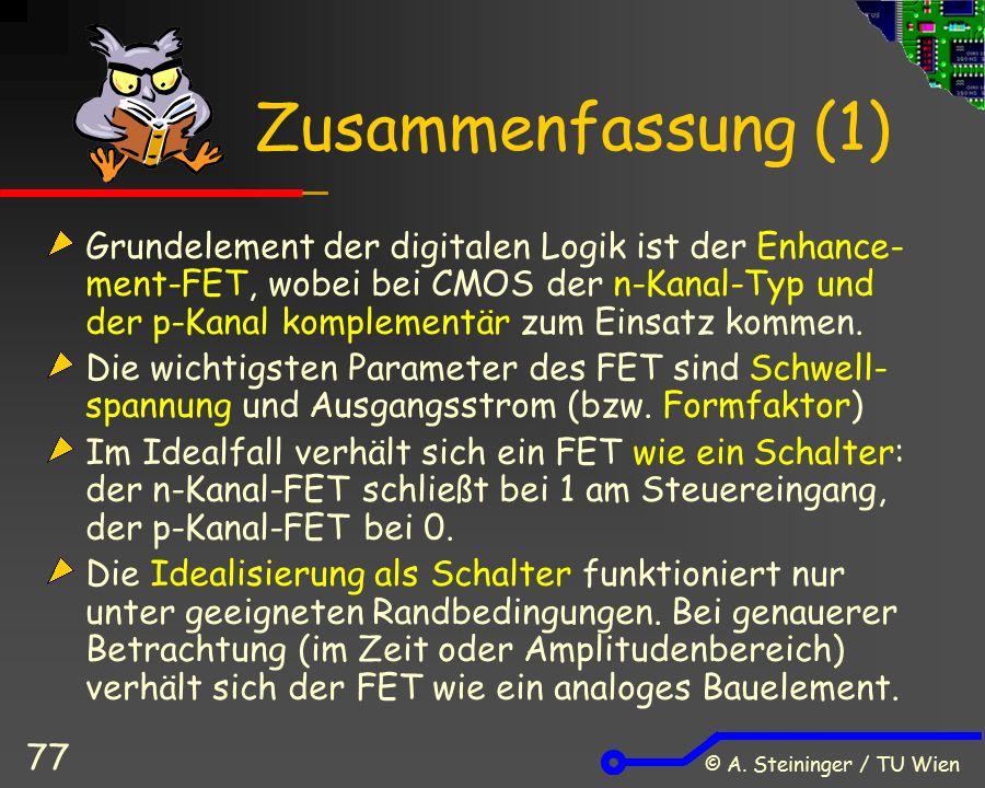 © A. Steininger / TU Wien 77 Zusammenfassung (1) Grundelement der digitalen Logik ist der Enhance- ment-FET, wobei bei CMOS der n-Kanal-Typ und der p-