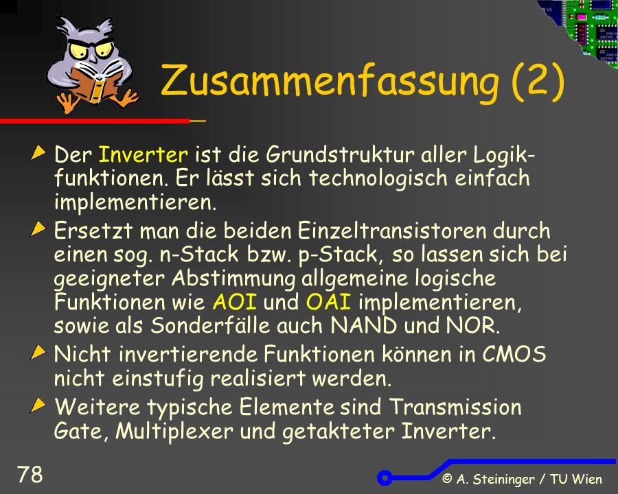 © A. Steininger / TU Wien 78 Zusammenfassung (2) Der Inverter ist die Grundstruktur aller Logik- funktionen. Er lässt sich technologisch einfach imple
