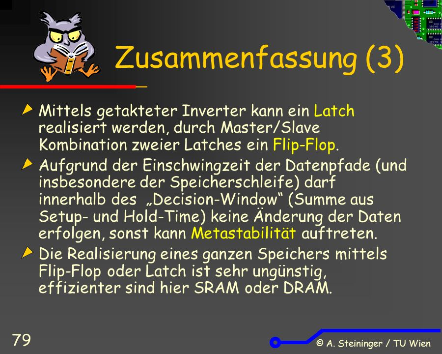 © A. Steininger / TU Wien 79 Zusammenfassung (3) Mittels getakteter Inverter kann ein Latch realisiert werden, durch Master/Slave Kombination zweier L