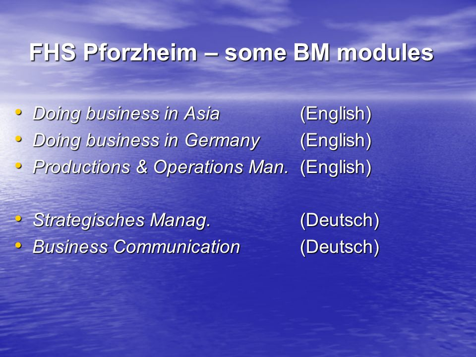FHS Pforzheim – some BM modules Doing business in Asia (English) Doing business in Asia (English) Doing business in Germany(English) Doing business in Germany(English) Productions & Operations Man.(English) Productions & Operations Man.(English) Strategisches Manag.(Deutsch) Strategisches Manag.(Deutsch) Business Communication(Deutsch) Business Communication(Deutsch)