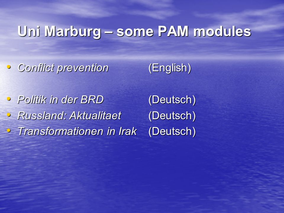 Uni Marburg – some PAM modules Conflict prevention(English) Conflict prevention(English) Politik in der BRD(Deutsch) Politik in der BRD(Deutsch) Russland: Aktualitaet(Deutsch) Russland: Aktualitaet(Deutsch) Transformationen in Irak(Deutsch) Transformationen in Irak(Deutsch)