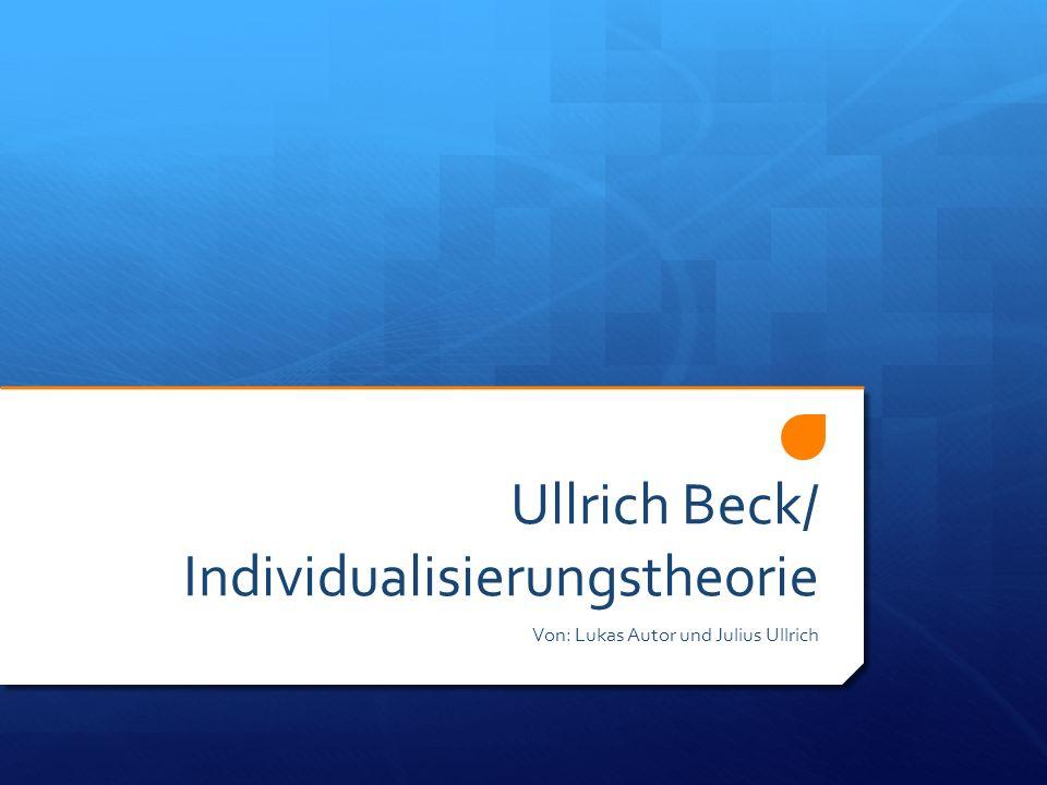 Ullrich Beck/ Individualisierungstheorie Von: Lukas Autor und Julius Ullrich