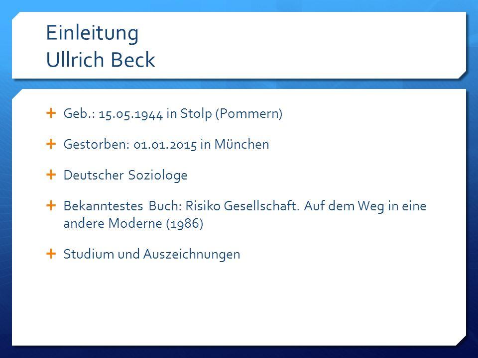 Einleitung Ullrich Beck  Geb.: 15.05.1944 in Stolp (Pommern)  Gestorben: 01.01.2015 in München  Deutscher Soziologe  Bekanntestes Buch: Risiko Gesellschaft.