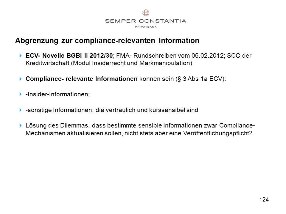 Abgrenzung zur compliance-relevanten Information  ECV- Novelle BGBl II 2012/30; FMA- Rundschreiben vom 06.02.2012; SCC der Kreditwirtschaft (Modul Insiderrecht und Markmanipulation)  Compliance- relevante Informationen können sein (§ 3 Abs 1a ECV):  -Insider-Informationen;  -sonstige Informationen, die vertraulich und kurssensibel sind  Lösung des Dilemmas, dass bestimmte sensible Informationen zwar Compliance- Mechanismen aktualisieren sollen, nicht stets aber eine Veröffentlichungspflicht.