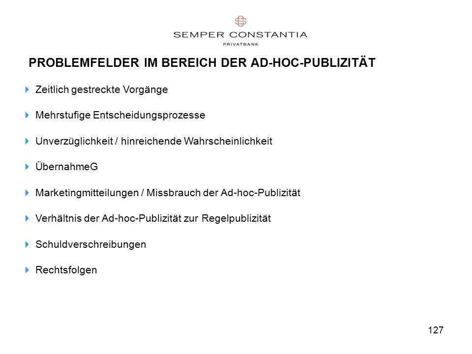 127 PROBLEMFELDER IM BEREICH DER AD-HOC-PUBLIZITÄT  Zeitlich gestreckte Vorgänge  Mehrstufige Entscheidungsprozesse  Unverzüglichkeit / hinreichende Wahrscheinlichkeit  ÜbernahmeG  Marketingmitteilungen / Missbrauch der Ad-hoc-Publizität  Verhältnis der Ad-hoc-Publizität zur Regelpublizität  Schuldverschreibungen  Rechtsfolgen