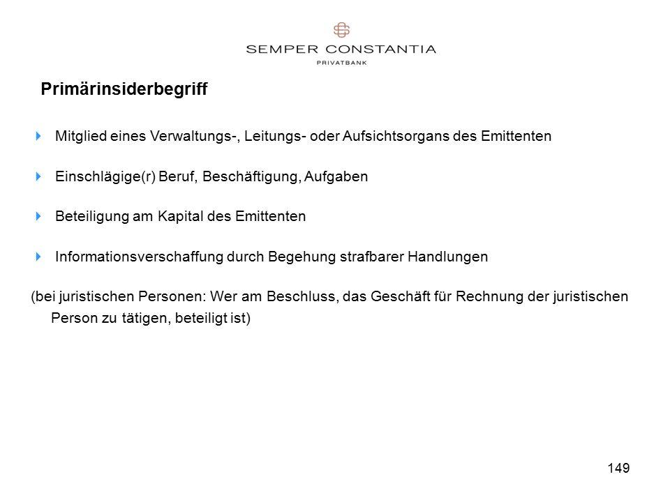 149 Primärinsiderbegriff  Mitglied eines Verwaltungs-, Leitungs- oder Aufsichtsorgans des Emittenten  Einschlägige(r) Beruf, Beschäftigung, Aufgaben  Beteiligung am Kapital des Emittenten  Informationsverschaffung durch Begehung strafbarer Handlungen (bei juristischen Personen: Wer am Beschluss, das Geschäft für Rechnung der juristischen Person zu tätigen, beteiligt ist)