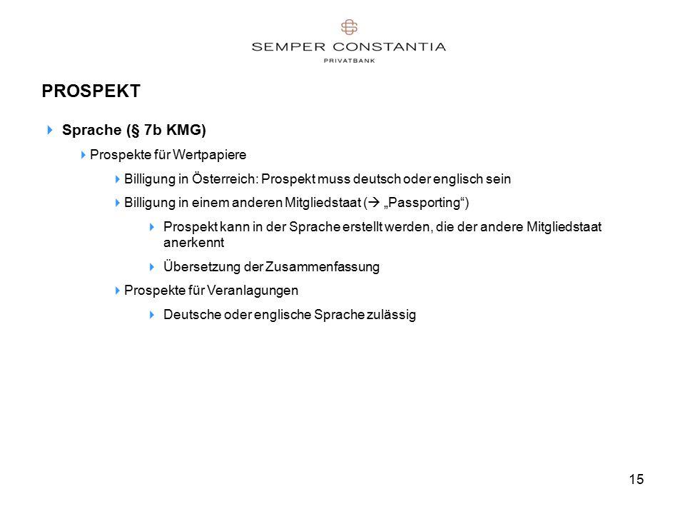 """15 PROSPEKT  Sprache (§ 7b KMG)  Prospekte für Wertpapiere  Billigung in Österreich: Prospekt muss deutsch oder englisch sein  Billigung in einem anderen Mitgliedstaat (  """"Passporting )  Prospekt kann in der Sprache erstellt werden, die der andere Mitgliedstaat anerkennt  Übersetzung der Zusammenfassung  Prospekte für Veranlagungen  Deutsche oder englische Sprache zulässig"""