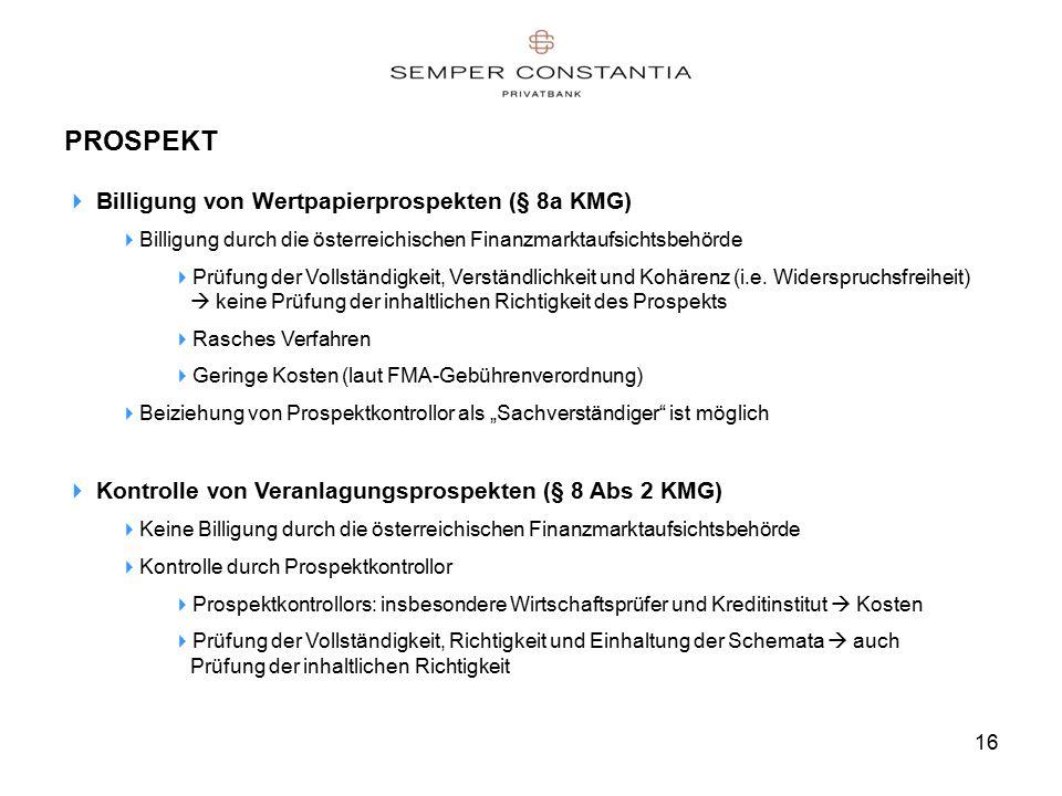 16 PROSPEKT  Billigung von Wertpapierprospekten (§ 8a KMG)  Billigung durch die österreichischen Finanzmarktaufsichtsbehörde  Prüfung der Vollständigkeit, Verständlichkeit und Kohärenz (i.e.