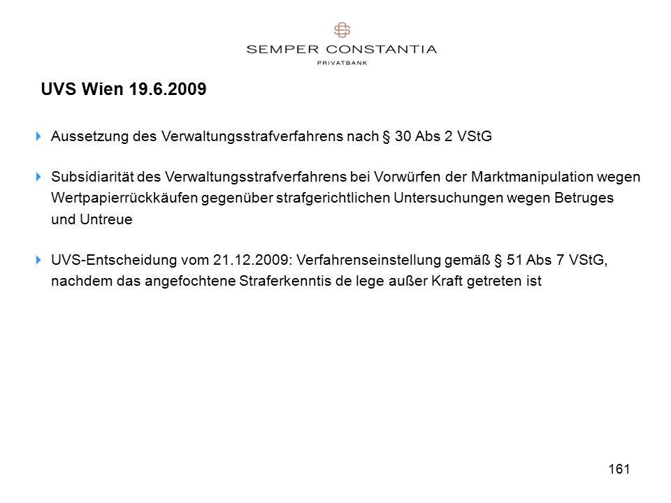 161 UVS Wien 19.6.2009  Aussetzung des Verwaltungsstrafverfahrens nach § 30 Abs 2 VStG  Subsidiarität des Verwaltungsstrafverfahrens bei Vorwürfen der Marktmanipulation wegen Wertpapierrückkäufen gegenüber strafgerichtlichen Untersuchungen wegen Betruges und Untreue  UVS-Entscheidung vom 21.12.2009: Verfahrenseinstellung gemäß § 51 Abs 7 VStG, nachdem das angefochtene Straferkenntis de lege außer Kraft getreten ist