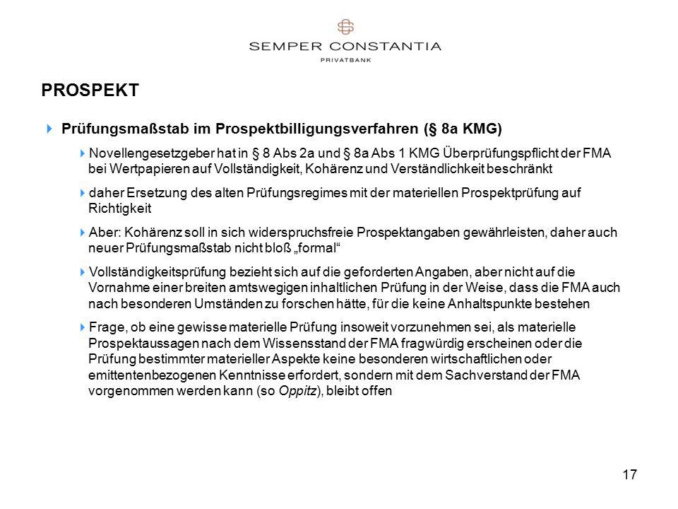 """17 PROSPEKT  Prüfungsmaßstab im Prospektbilligungsverfahren (§ 8a KMG)  Novellengesetzgeber hat in § 8 Abs 2a und § 8a Abs 1 KMG Überprüfungspflicht der FMA bei Wertpapieren auf Vollständigkeit, Kohärenz und Verständlichkeit beschränkt  daher Ersetzung des alten Prüfungsregimes mit der materiellen Prospektprüfung auf Richtigkeit  Aber: Kohärenz soll in sich widerspruchsfreie Prospektangaben gewährleisten, daher auch neuer Prüfungsmaßstab nicht bloß """"formal  Vollständigkeitsprüfung bezieht sich auf die geforderten Angaben, aber nicht auf die Vornahme einer breiten amtswegigen inhaltlichen Prüfung in der Weise, dass die FMA auch nach besonderen Umständen zu forschen hätte, für die keine Anhaltspunkte bestehen  Frage, ob eine gewisse materielle Prüfung insoweit vorzunehmen sei, als materielle Prospektaussagen nach dem Wissensstand der FMA fragwürdig erscheinen oder die Prüfung bestimmter materieller Aspekte keine besonderen wirtschaftlichen oder emittentenbezogenen Kenntnisse erfordert, sondern mit dem Sachverstand der FMA vorgenommen werden kann (so Oppitz), bleibt offen"""