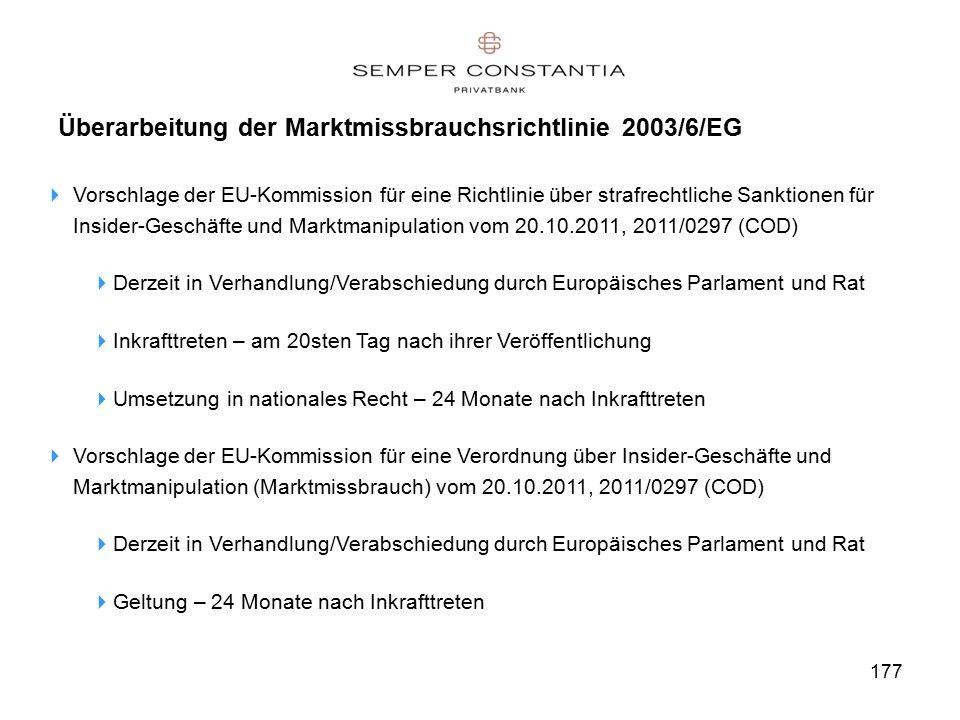 177 Überarbeitung der Marktmissbrauchsrichtlinie 2003/6/EG  Vorschlage der EU-Kommission für eine Richtlinie über strafrechtliche Sanktionen für Insider-Geschäfte und Marktmanipulation vom 20.10.2011, 2011/0297 (COD)  Derzeit in Verhandlung/Verabschiedung durch Europäisches Parlament und Rat  Inkrafttreten – am 20sten Tag nach ihrer Veröffentlichung  Umsetzung in nationales Recht – 24 Monate nach Inkrafttreten  Vorschlage der EU-Kommission für eine Verordnung über Insider-Geschäfte und Marktmanipulation (Marktmissbrauch) vom 20.10.2011, 2011/0297 (COD)  Derzeit in Verhandlung/Verabschiedung durch Europäisches Parlament und Rat  Geltung – 24 Monate nach Inkrafttreten