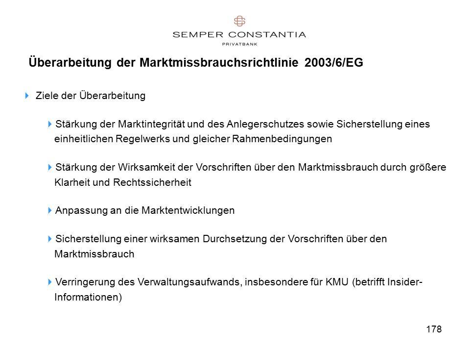 178 Überarbeitung der Marktmissbrauchsrichtlinie 2003/6/EG  Ziele der Überarbeitung  Stärkung der Marktintegrität und des Anlegerschutzes sowie Sicherstellung eines einheitlichen Regelwerks und gleicher Rahmenbedingungen  Stärkung der Wirksamkeit der Vorschriften über den Marktmissbrauch durch größere Klarheit und Rechtssicherheit  Anpassung an die Marktentwicklungen  Sicherstellung einer wirksamen Durchsetzung der Vorschriften über den Marktmissbrauch  Verringerung des Verwaltungsaufwands, insbesondere für KMU (betrifft Insider- Informationen)