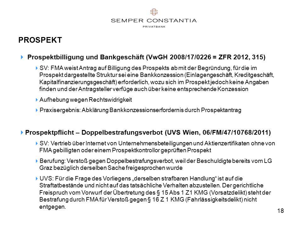 """18 PROSPEKT  Prospektbilligung und Bankgeschäft (VwGH 2008/17/0226 = ZFR 2012, 315)  SV: FMA weist Antrag auf Billigung des Prospekts ab mit der Begründung, für die im Prospekt dargestellte Struktur sei eine Bankkonzession (Einlagengeschäft, Kreditgeschäft, Kapitalfinanzierungsgeschäft) erforderlich, wozu sich im Prospekt jedoch keine Angaben finden und der Antragsteller verfüge auch über keine entsprechende Konzession  Aufhebung wegen Rechtswidrigkeit  Praxisergebnis: Abklärung Bankkonzessionserfordernis durch Prospektantrag  Prospektpflicht – Doppelbestrafungsverbot (UVS Wien, 06/FM/47/10768/2011)  SV: Vertrieb über Internet von Unternehmensbeteiligungen und Aktienzertifikaten ohne von FMA gebilligten oder einem Prospektkontrollor geprüften Prospekt  Berufung: Verstoß gegen Doppelbestrafungsverbot, weil der Beschuldigte bereits vom LG Graz bezüglich derselben Sache freigesprochen wurde  UVS: Für die Frage des Vorliegens """"derselben strafbaren Handlung ist auf die Straftatbestände und nicht auf das tatsächliche Verhalten abzustellen."""