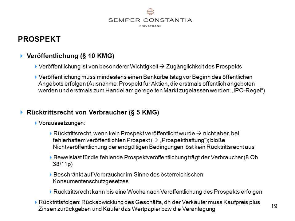 """19 PROSPEKT  Veröffentlichung (§ 10 KMG)  Veröffentlichung ist von besonderer Wichtigkeit  Zugänglichkeit des Prospekts  Veröffentlichung muss mindestens einen Bankarbeitstag vor Beginn des öffentlichen Angebots erfolgen (Ausnahme: Prospekt für Aktien, die erstmals öffentlich angeboten werden und erstmals zum Handel am geregelten Markt zugelassen werden; """"IPO-Regel )  Rücktrittsrecht von Verbraucher (§ 5 KMG)  Voraussetzungen:  Rücktrittsrecht, wenn kein Prospekt veröffentlicht wurde  nicht aber, bei fehlerhaftem veröffentlichten Prospekt (  """"Prospekthaftung ); bloße Nichtveröffentlichung der endgültigen Bedingungen löst kein Rücktrittsrecht aus  Beweislast für die fehlende Prospektveröffentlichung trägt der Verbraucher (8 Ob 38/11p)  Beschränkt auf Verbraucher im Sinne des österreichischen Konsumentenschutzgesetzes  Rücktrittsrecht kann bis eine Woche nach Veröffentlichung des Prospekts erfolgen  Rücktrittsfolgen: Rückabwicklung des Geschäfts, dh der Verkäufer muss Kaufpreis plus Zinsen zurückgeben und Käufer das Wertpapier bzw die Veranlagung"""