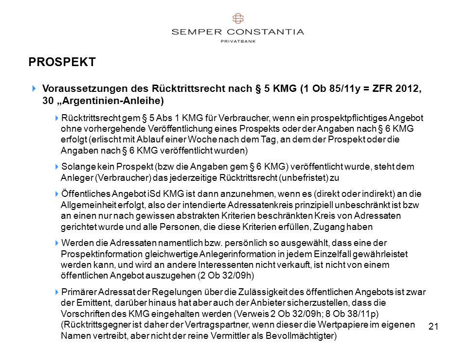 """21 PROSPEKT  Voraussetzungen des Rücktrittsrecht nach § 5 KMG (1 Ob 85/11y = ZFR 2012, 30 """"Argentinien-Anleihe)  Rücktrittsrecht gem § 5 Abs 1 KMG für Verbraucher, wenn ein prospektpflichtiges Angebot ohne vorhergehende Veröffentlichung eines Prospekts oder der Angaben nach § 6 KMG erfolgt (erlischt mit Ablauf einer Woche nach dem Tag, an dem der Prospekt oder die Angaben nach § 6 KMG veröffentlicht wurden)  Solange kein Prospekt (bzw die Angaben gem § 6 KMG) veröffentlicht wurde, steht dem Anleger (Verbraucher) das jederzeitige Rücktrittsrecht (unbefristet) zu  Öffentliches Angebot iSd KMG ist dann anzunehmen, wenn es (direkt oder indirekt) an die Allgemeinheit erfolgt, also der intendierte Adressatenkreis prinzipiell unbeschränkt ist bzw an einen nur nach gewissen abstrakten Kriterien beschränkten Kreis von Adressaten gerichtet wurde und alle Personen, die diese Kriterien erfüllen, Zugang haben  Werden die Adressaten namentlich bzw."""