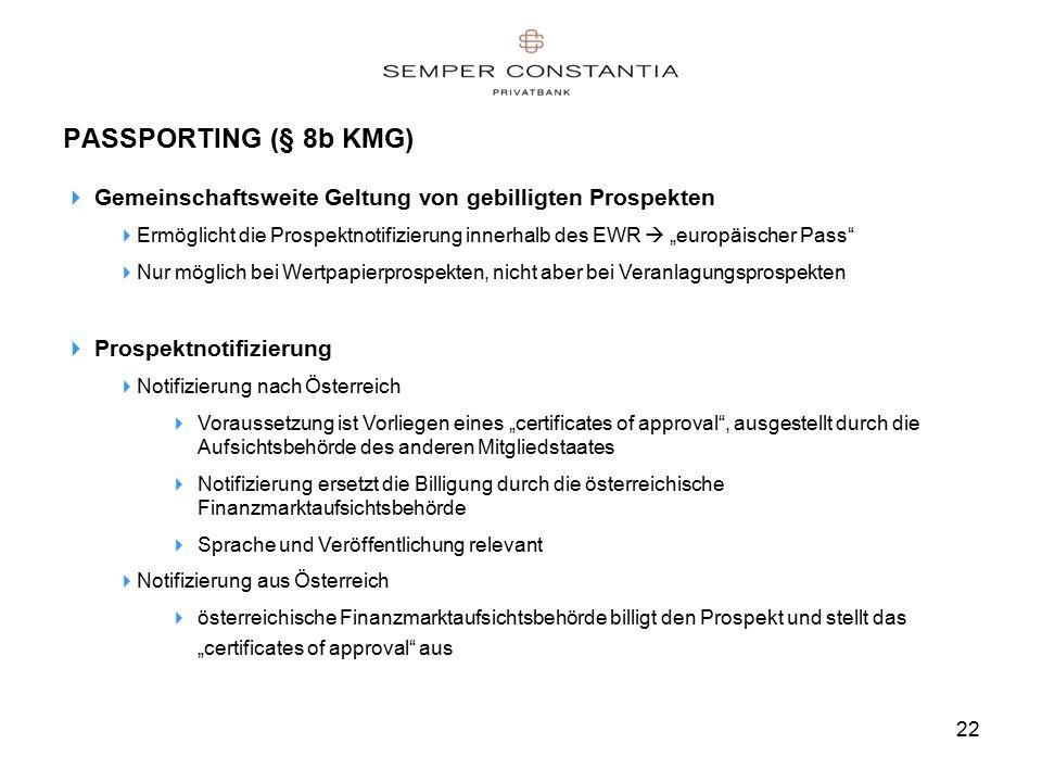 """22 PASSPORTING (§ 8b KMG)  Gemeinschaftsweite Geltung von gebilligten Prospekten  Ermöglicht die Prospektnotifizierung innerhalb des EWR  """"europäischer Pass  Nur möglich bei Wertpapierprospekten, nicht aber bei Veranlagungsprospekten  Prospektnotifizierung  Notifizierung nach Österreich  Voraussetzung ist Vorliegen eines """"certificates of approval , ausgestellt durch die Aufsichtsbehörde des anderen Mitgliedstaates  Notifizierung ersetzt die Billigung durch die österreichische Finanzmarktaufsichtsbehörde  Sprache und Veröffentlichung relevant  Notifizierung aus Österreich  österreichische Finanzmarktaufsichtsbehörde billigt den Prospekt und stellt das """"certificates of approval aus"""
