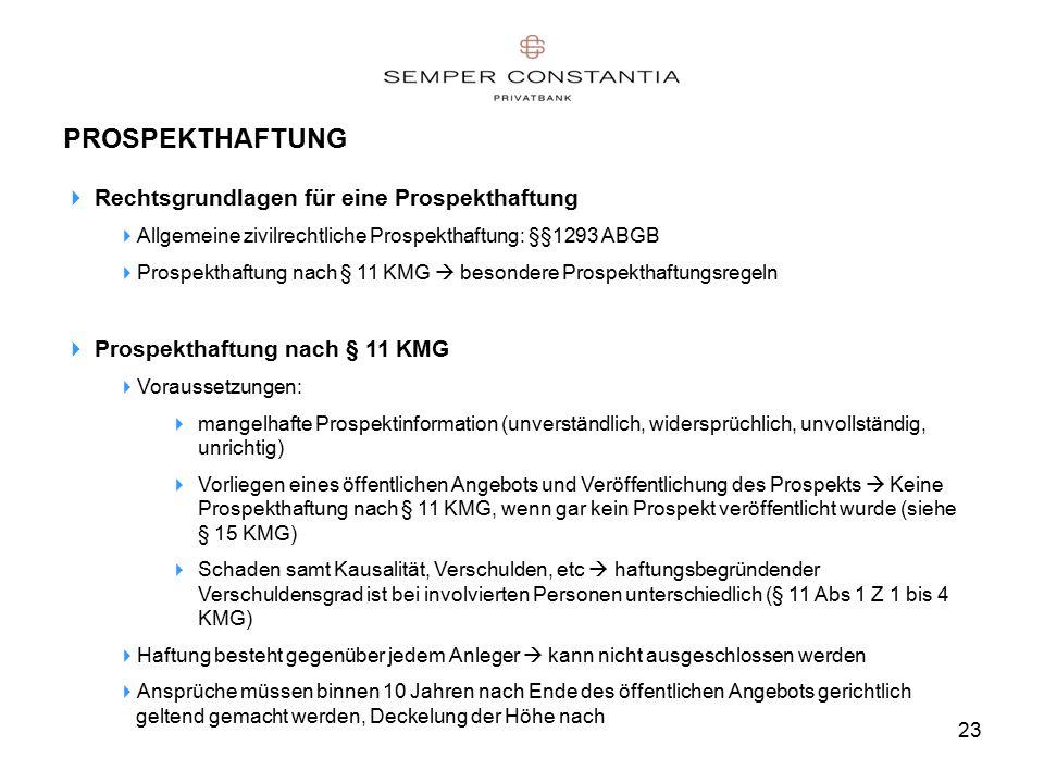 23 PROSPEKTHAFTUNG  Rechtsgrundlagen für eine Prospekthaftung  Allgemeine zivilrechtliche Prospekthaftung: §§1293 ABGB  Prospekthaftung nach § 11 KMG  besondere Prospekthaftungsregeln  Prospekthaftung nach § 11 KMG  Voraussetzungen:  mangelhafte Prospektinformation (unverständlich, widersprüchlich, unvollständig, unrichtig)  Vorliegen eines öffentlichen Angebots und Veröffentlichung des Prospekts  Keine Prospekthaftung nach § 11 KMG, wenn gar kein Prospekt veröffentlicht wurde (siehe § 15 KMG)  Schaden samt Kausalität, Verschulden, etc  haftungsbegründender Verschuldensgrad ist bei involvierten Personen unterschiedlich (§ 11 Abs 1 Z 1 bis 4 KMG)  Haftung besteht gegenüber jedem Anleger  kann nicht ausgeschlossen werden  Ansprüche müssen binnen 10 Jahren nach Ende des öffentlichen Angebots gerichtlich geltend gemacht werden, Deckelung der Höhe nach