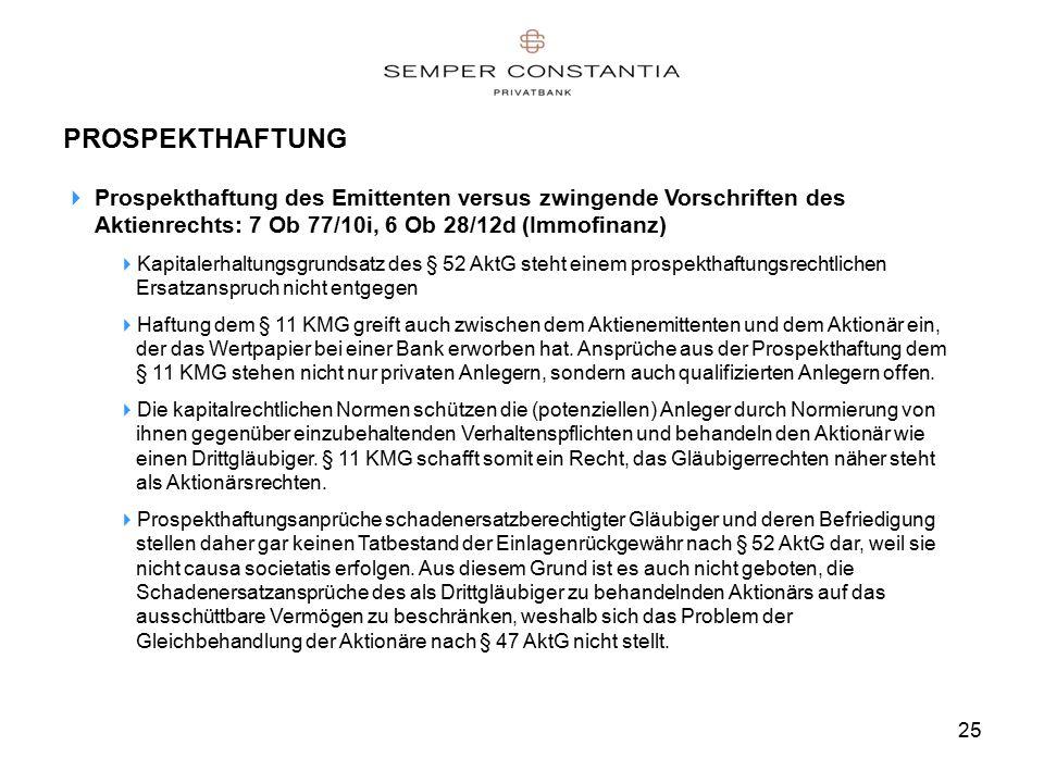 25 PROSPEKTHAFTUNG  Prospekthaftung des Emittenten versus zwingende Vorschriften des Aktienrechts: 7 Ob 77/10i, 6 Ob 28/12d (Immofinanz)  Kapitalerhaltungsgrundsatz des § 52 AktG steht einem prospekthaftungsrechtlichen Ersatzanspruch nicht entgegen  Haftung dem § 11 KMG greift auch zwischen dem Aktienemittenten und dem Aktionär ein, der das Wertpapier bei einer Bank erworben hat.