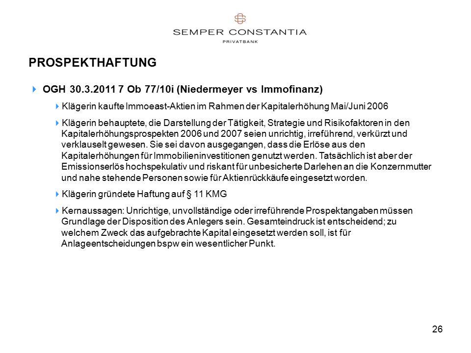26 PROSPEKTHAFTUNG  OGH 30.3.2011 7 Ob 77/10i (Niedermeyer vs Immofinanz)  Klägerin kaufte Immoeast-Aktien im Rahmen der Kapitalerhöhung Mai/Juni 2006  Klägerin behauptete, die Darstellung der Tätigkeit, Strategie und Risikofaktoren in den Kapitalerhöhungsprospekten 2006 und 2007 seien unrichtig, irreführend, verkürzt und verklauselt gewesen.