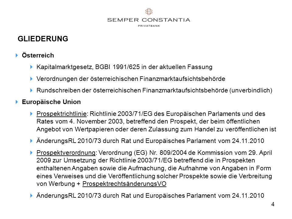 4 GLIEDERUNG  Österreich  Kapitalmarktgesetz, BGBI 1991/625 in der aktuellen Fassung  Verordnungen der österreichischen Finanzmarktaufsichtsbehörde  Rundschreiben der österreichischen Finanzmarktaufsichtsbehörde (unverbindlich)  Europäische Union  Prospektrichtlinie: Richtlinie 2003/71/EG des Europäischen Parlaments und des Rates vom 4.