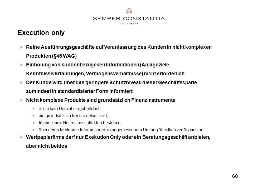 60 Execution only  Reine Ausführungsgeschäfte auf Veranlassung des Kunden in nicht komplexen Produkten (§46 WAG)  Einholung von kundenbezogenen Informationen (Anlageziele, Kenntnisse/Erfahrungen, Vermögensverhältnisse) nicht erforderlich  Der Kunde wird über das geringere Schutzniveau dieser Geschäftssparte zumindest in standardisierter Form informiert  Nicht komplexe Produkte sind grundsätzlich Finanzinstrumente  in die kein Derivat eingebettet ist,  die grundsätzlich frei handelbar sind,  für die keine Nachschusspflichten bestehen,  über deren Merkmale Informationen in angemessenem Umfang öffentlich verfügbar sind  Wertpapierfirma darf nur Exekution Only oder ein Beratungsgeschäft anbieten, aber nicht beides