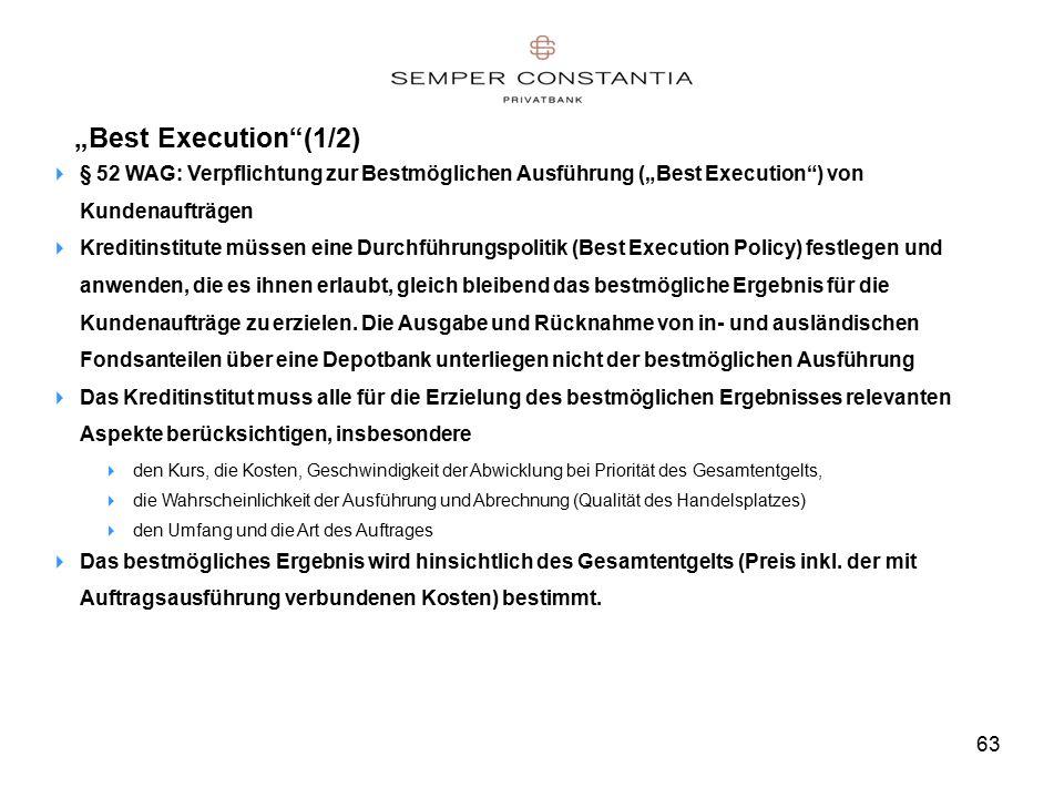 """63 """"Best Execution (1/2)  § 52 WAG: Verpflichtung zur Bestmöglichen Ausführung (""""Best Execution ) von Kundenaufträgen  Kreditinstitute müssen eine Durchführungspolitik (Best Execution Policy) festlegen und anwenden, die es ihnen erlaubt, gleich bleibend das bestmögliche Ergebnis für die Kundenaufträge zu erzielen."""