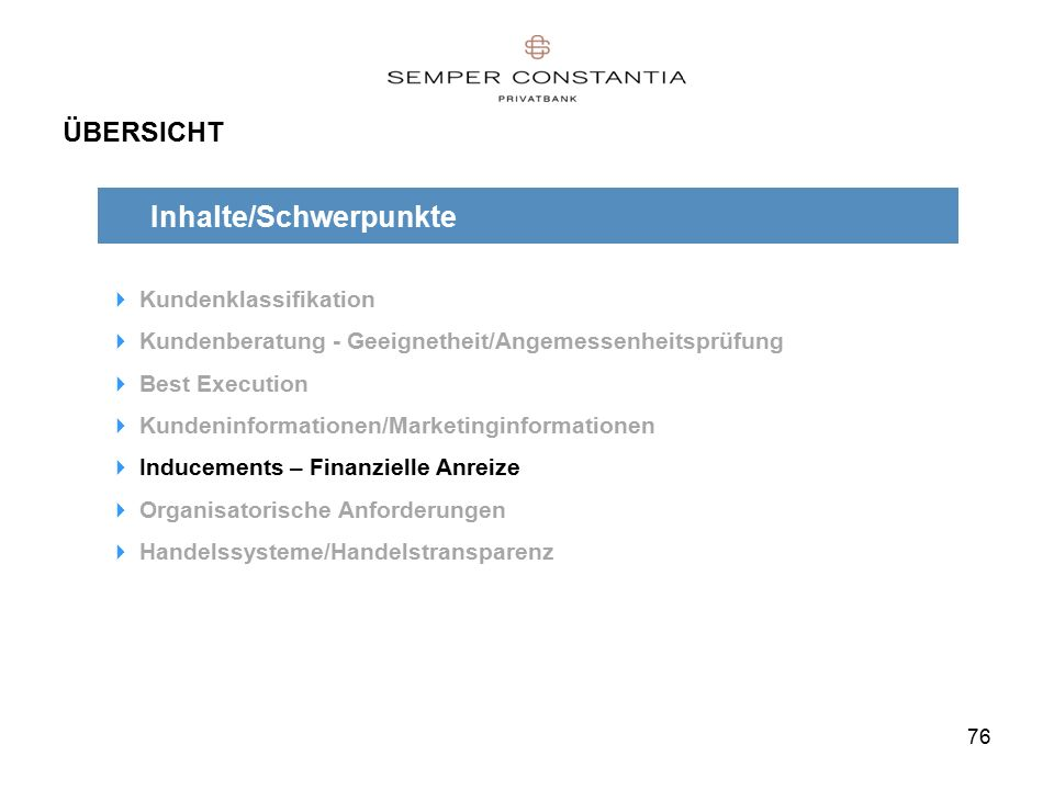 76 ÜBERSICHT Inhalte/Schwerpunkte  Kundenklassifikation  Kundenberatung - Geeignetheit/Angemessenheitsprüfung  Best Execution  Kundeninformationen/Marketinginformationen  Inducements – Finanzielle Anreize  Organisatorische Anforderungen  Handelssysteme/Handelstransparenz