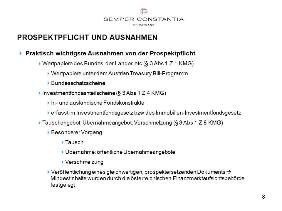 8 PROSPEKTPFLICHT UND AUSNAHMEN  Praktisch wichtigste Ausnahmen von der Prospektpflicht  Wertpapiere des Bundes, der Länder, etc (§ 3 Abs 1 Z 1 KMG)  Wertpapiere unter dem Austrian Treasury Bill-Programm  Bundesschatzscheine  Investmentfondsanteilscheine (§ 3 Abs 1 Z 4 KMG)  In- und ausländische Fondskonstrukte  erfasst im Investmentfondsgesetz bzw des Immobilien-Investmentfondsgesetz  Tauschangebot, Übernahmeangebot, Verschmelzung (§ 3 Abs 1 Z 8 KMG)  Besonderer Vorgang  Tausch  Übernahme: öffentliche Übernahmeangebote  Verschmelzung  Veröffentlichung eines gleichwertigen, prospektersetzenden Dokuments  Mindestinhalte wurden durch die österreichischen Finanzmarktaufsichtsbehörde festgelegt