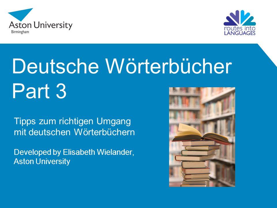 Deutsche Wörterbücher Part 3 Tipps zum richtigen Umgang mit deutschen Wörterbüchern Developed by Elisabeth Wielander, Aston University