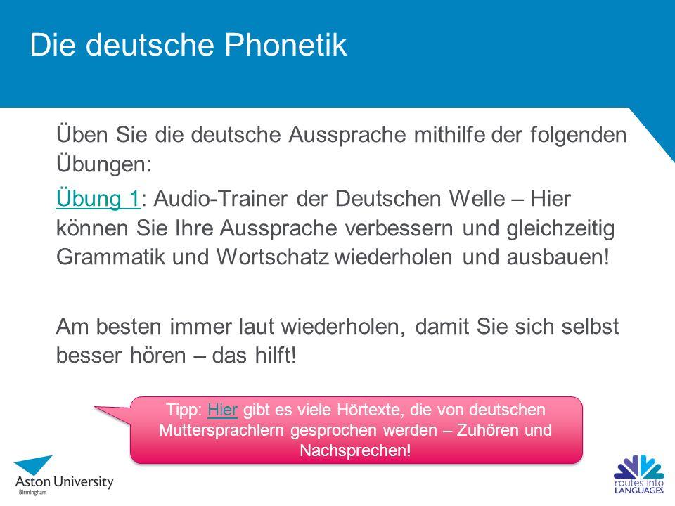 Üben Sie die deutsche Aussprache mithilfe der folgenden Übungen: Übung 1Übung 1: Audio-Trainer der Deutschen Welle – Hier können Sie Ihre Aussprache verbessern und gleichzeitig Grammatik und Wortschatz wiederholen und ausbauen.