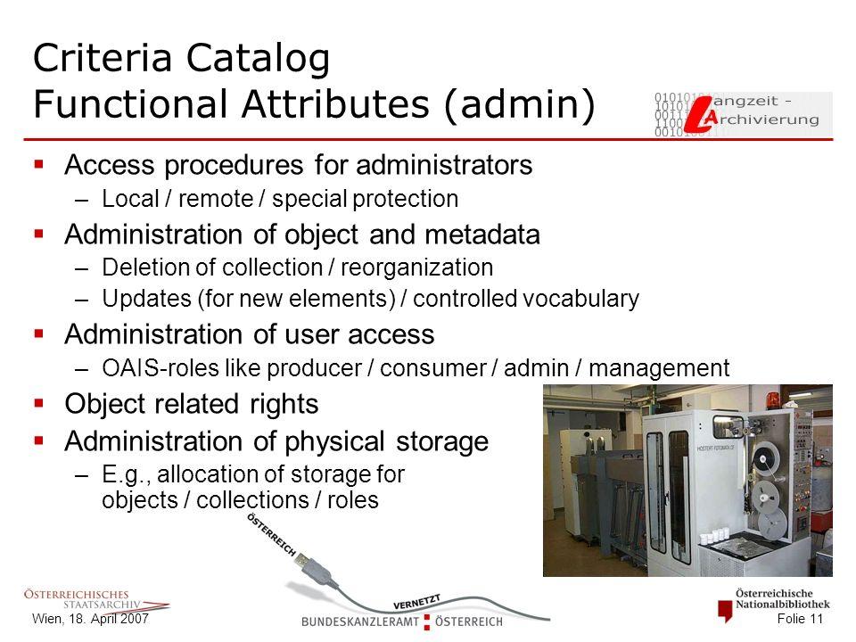 Wien, 18. April 2007 Folie 11 Criteria Catalog Functional Attributes (admin)  Access procedures for administrators –Local / remote / special protecti