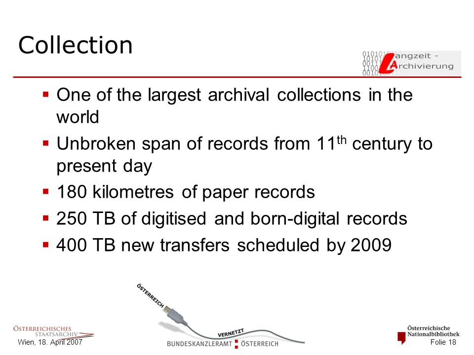 Wien, 18. April 2007 Folie 18 Collection  One of the largest archival collections in the world  Unbroken span of records from 11 th century to prese