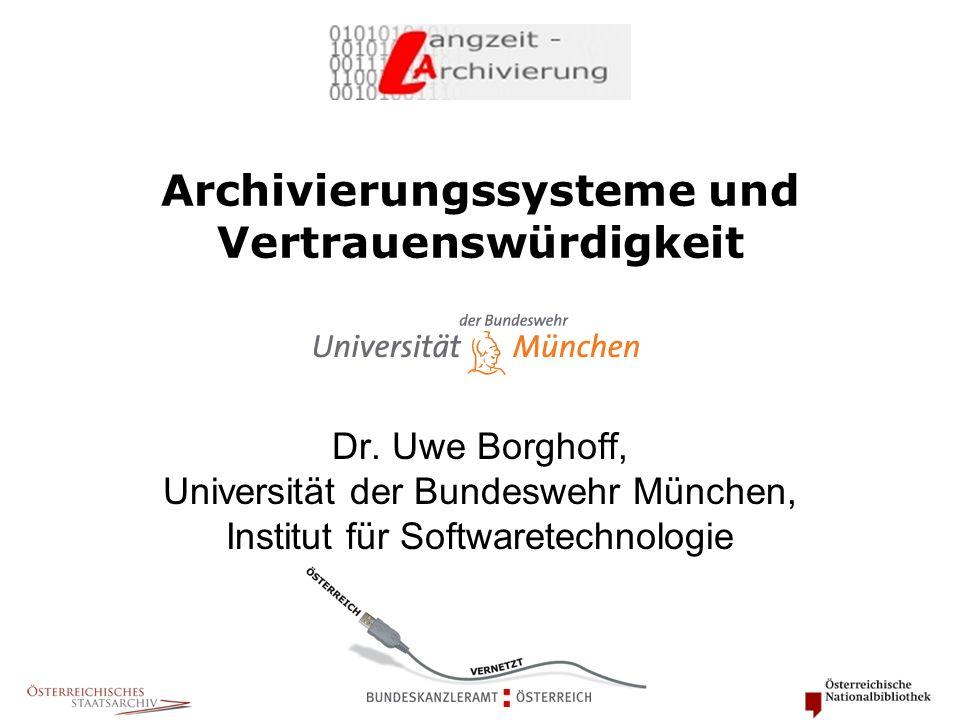 Archivierungssysteme und Vertrauenswürdigkeit Dr. Uwe Borghoff, Universität der Bundeswehr München, Institut für Softwaretechnologie