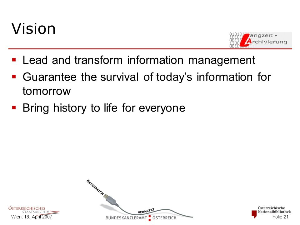 Wien, 18. April 2007 Folie 21 Vision  Lead and transform information management  Guarantee the survival of today's information for tomorrow  Bring