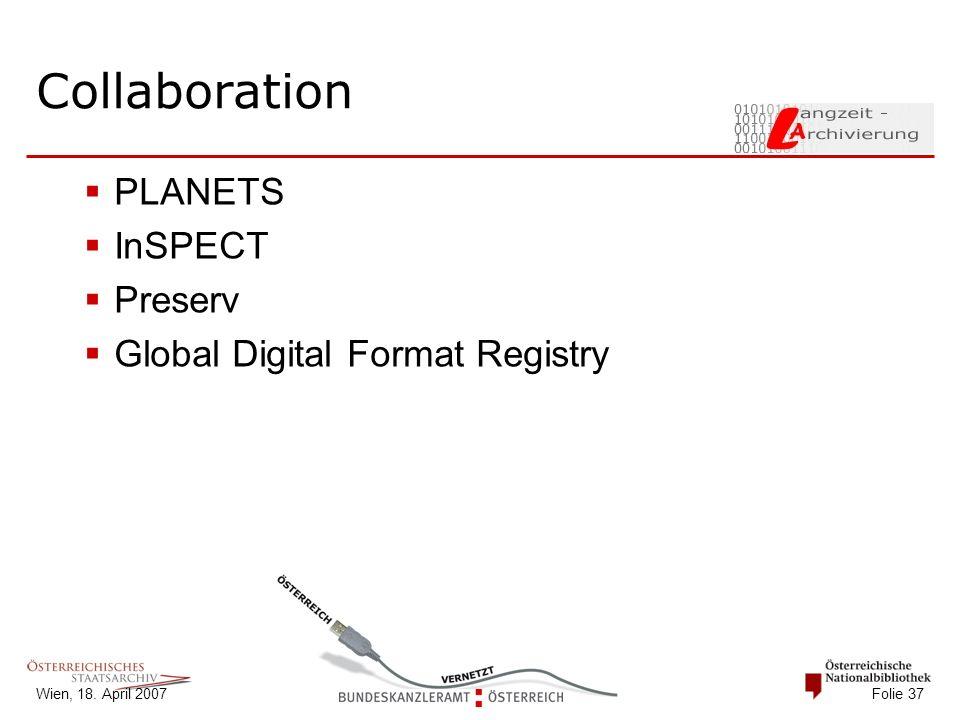 Wien, 18. April 2007 Folie 37 Collaboration  PLANETS  InSPECT  Preserv  Global Digital Format Registry